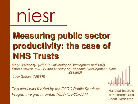 National Institute of Economic and Social Research Measuring public sector productivity: the case of NHS Trusts Mary OMahony, (NIESR, University of Birmingham.