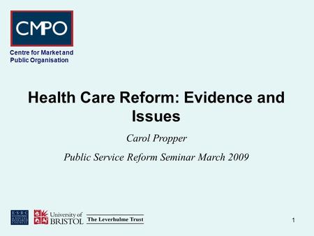1 Centre for Market and Public Organisation Health Care Reform: Evidence and Issues Carol Propper Public Service Reform Seminar March 2009.