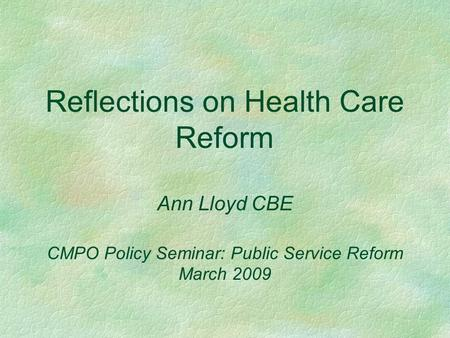 Reflections on Health Care Reform Ann Lloyd CBE CMPO Policy Seminar: Public Service Reform March 2009.