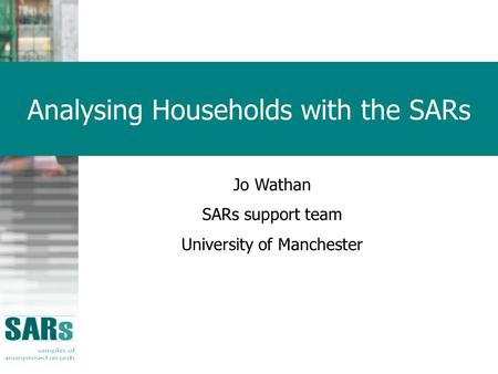 Analysing Households with the SARs Jo Wathan SARs support team University of Manchester.