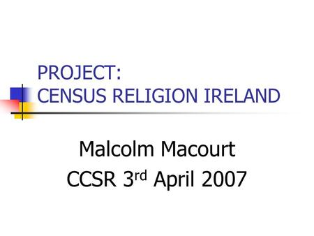 PROJECT: CENSUS RELIGION IRELAND Malcolm Macourt CCSR 3 rd April 2007.