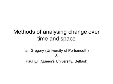 Methods of analysing change over time and space Ian Gregory (University of Portsmouth) & Paul Ell (Queens University, Belfast)