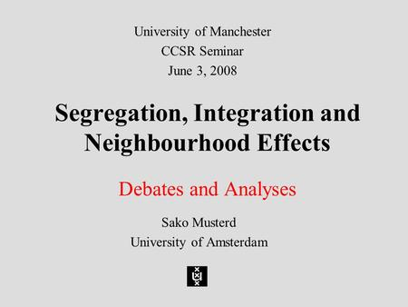 Segregation, Integration and Neighbourhood Effects Debates and Analyses Sako Musterd University <strong>of</strong> Amsterdam University <strong>of</strong> Manchester CCSR Seminar June.