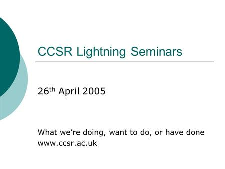 CCSR Lightning Seminars 26 th April 2005 What were doing, want to do, or have done www.ccsr.ac.uk.