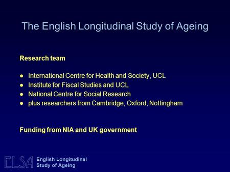 ELSA English Longitudinal Study of Ageing Research team International Centre for Health and Society, UCL Institute for Fiscal Studies and UCL National.