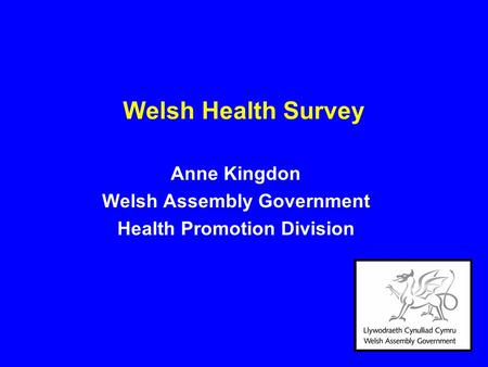 Welsh Health Survey Anne Kingdon Welsh Assembly Government Health Promotion Division.