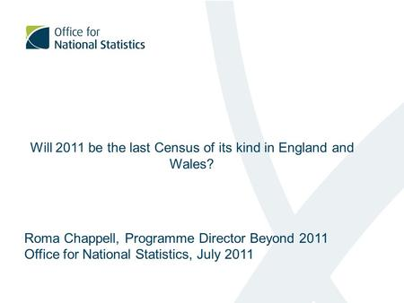 Will 2011 be the last Census of its kind in England and Wales? Roma Chappell, Programme Director Beyond 2011 Office for National Statistics, July 2011.