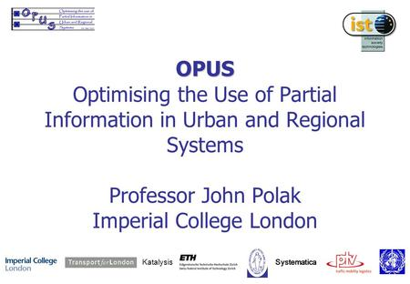 OPUS OPUS Optimising the Use of Partial Information in Urban and Regional Systems Professor John Polak Imperial College London Katalysis Systematica.