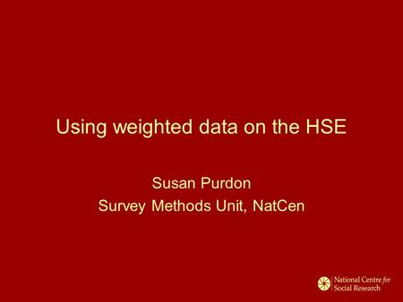 Using weighted data on the HSE Susan Purdon Survey Methods Unit, NatCen.