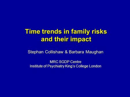 Time trends in family risks and their impact Stephan Collishaw & Barbara Maughan MRC SGDP Centre Institute of Psychiatry Kings College London.