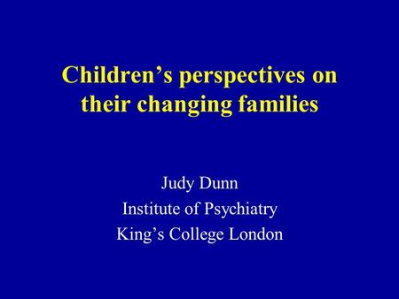 Childrens perspectives on their changing families Judy Dunn Institute of Psychiatry Kings College London.
