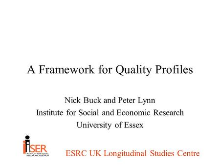 ESRC UK Longitudinal Studies Centre A Framework for Quality Profiles Nick Buck and Peter Lynn Institute for Social and Economic Research University of.
