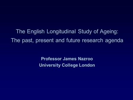The English Longitudinal Study of Ageing: The past, present and future research agenda Professor James Nazroo University College London.
