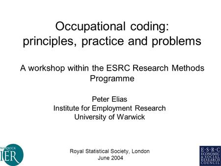 Occupational coding: principles, practice and problems A workshop within the ESRC Research Methods Programme Peter Elias Institute for Employment Research.