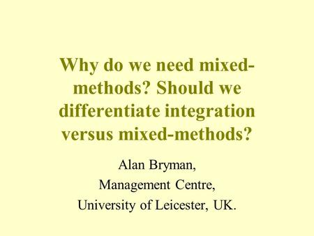 Why do we need mixed- methods? Should we differentiate integration versus mixed-methods? Alan Bryman, Management Centre, University of Leicester, UK.