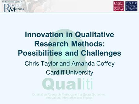 Innovation in Qualitative Research Methods: Possibilities and Challenges Chris Taylor and Amanda Coffey Cardiff University.