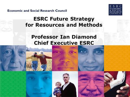 ESRC Future Strategy for Resources and Methods Professor Ian Diamond Chief Executive ESRC.