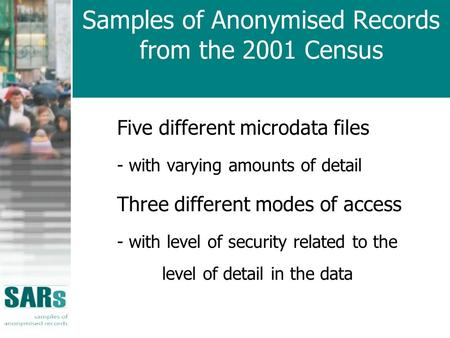 Samples of Anonymised Records from the 2001 Census Five different microdata files - with varying amounts of detail Three different modes of access - with.