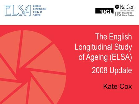 The English Longitudinal Study of Ageing (ELSA) 2008 Update Kate Cox.