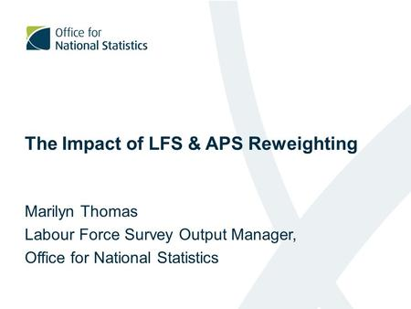 The Impact of LFS & APS Reweighting Marilyn Thomas Labour Force Survey Output Manager, Office for National Statistics.