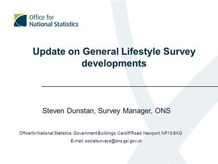 Update on General Lifestyle Survey developments Steven Dunstan, Survey Manager, ONS Office for National Statistics, Government Buildings, Cardiff Road,