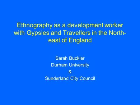 Ethnography as a development worker with Gypsies and Travellers in the North- east of England Sarah Buckler Durham University & Sunderland City Council.