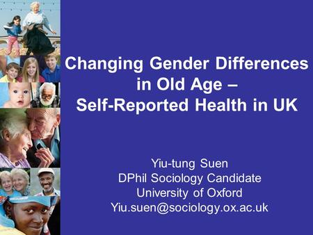 Changing Gender Differences in Old Age – Self-Reported Health in UK Yiu-tung Suen DPhil Sociology Candidate University of Oxford