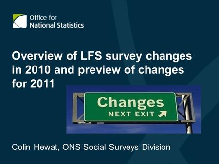 Overview of LFS survey changes in 2010 and preview of changes for 2011 Colin Hewat, ONS Social Surveys Division.