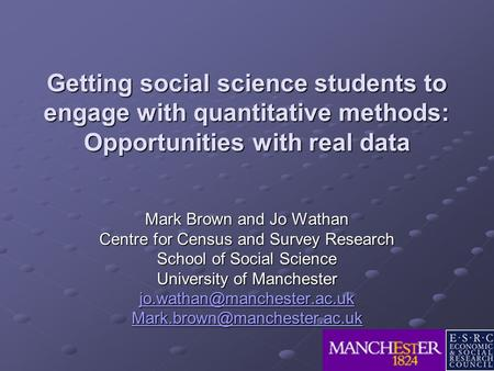 Getting social science students to engage with quantitative methods: Opportunities with real data Mark Brown and Jo Wathan Centre for Census and Survey.