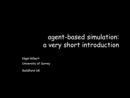 Agent-based simulation: a very short introduction Nigel Gilbert University of Surrey Guildford UK.
