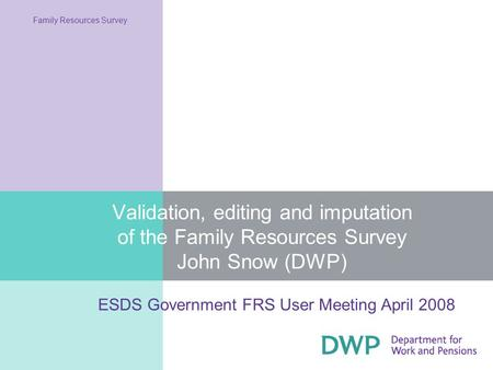Validation, editing and imputation of the Family Resources Survey John Snow (DWP) Family Resources Survey ESDS Government FRS User Meeting April 2008.