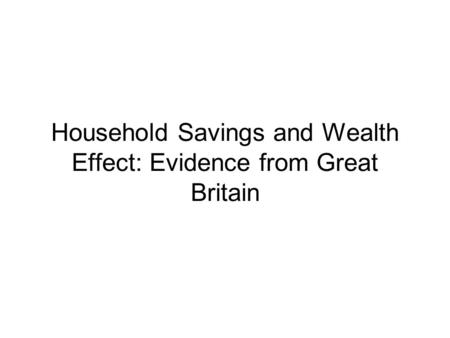 Household Savings and Wealth Effect: Evidence from Great Britain.