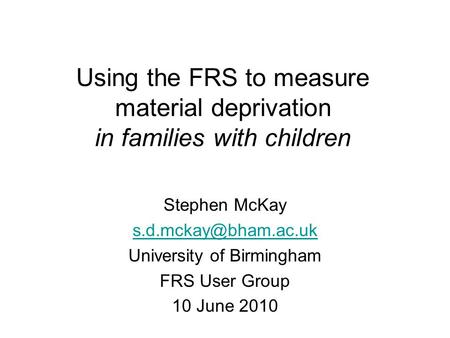 Using the FRS to measure material deprivation in families with children Stephen McKay University of Birmingham FRS User Group 10 June.