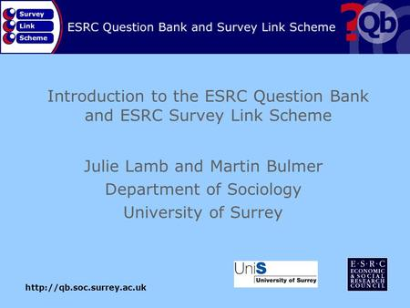Introduction to the ESRC Question Bank and ESRC Survey Link Scheme Julie Lamb and Martin Bulmer Department of Sociology University.