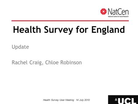 Health Survey User Meeting 14 July 2010 Health Survey for England Update Rachel Craig, Chloe Robinson.