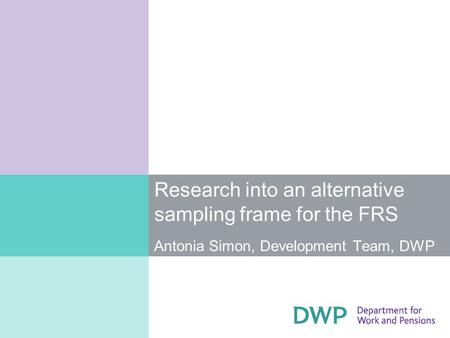 Research into an alternative sampling frame for the FRS Antonia Simon, Development Team, DWP.