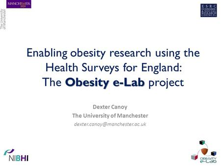 Obesity e-Lab Enabling obesity research using the Health Surveys for England: The Obesity e-Lab project Dexter Canoy The University of Manchester