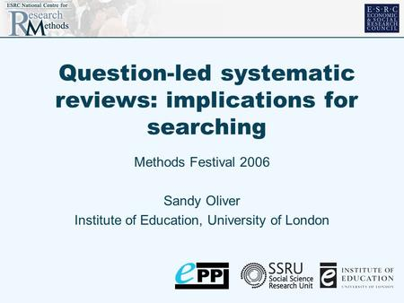 Question-led systematic reviews: implications for searching Methods Festival 2006 Sandy Oliver Institute of Education, University of London.