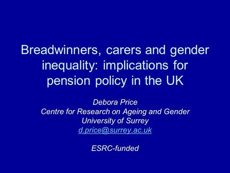 Breadwinners, carers and gender inequality: implications for pension policy in the UK Debora Price Centre for Research on Ageing and Gender University.