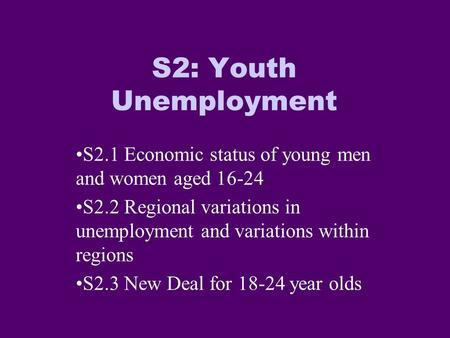 S2: Youth Unemployment S2.1 Economic status of young men and women aged 16-24 S2.2 Regional variations in unemployment and variations within regions S2.3.