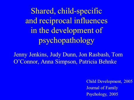 Shared, child-specific and reciprocal influences in the development of psychopathology Jenny Jenkins, Judy Dunn, Jon Rasbash, Tom OConnor, Anna Simpson,