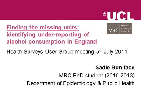 Finding the missing units: identifying under-reporting of alcohol consumption in England Health Surveys User Group meeting 5 th July 2011 Sadie Boniface.