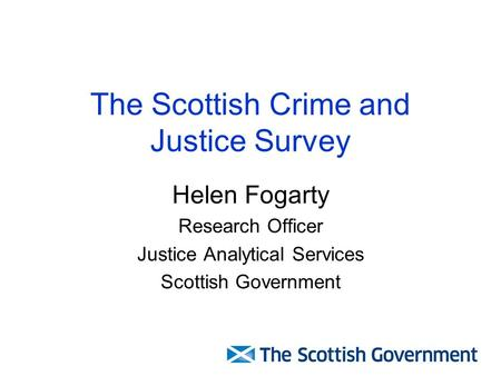The Scottish Crime and Justice Survey Helen Fogarty Research Officer Justice Analytical Services Scottish Government.