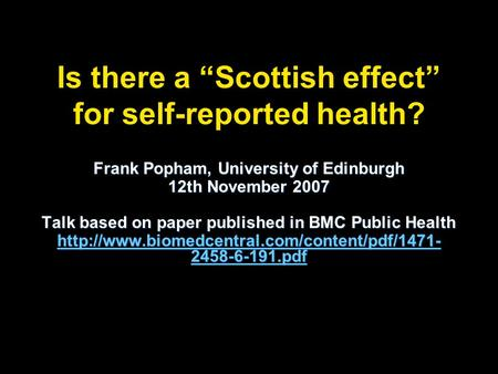 Is there a Scottish effect for self-reported health? Frank Popham, University of Edinburgh 12th November 2007 Talk based on paper published in BMC Public.