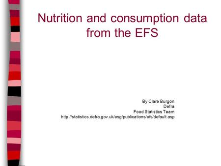 Nutrition and consumption data from the EFS By Clare Burgon Defra Food Statistics Team