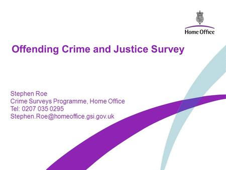 Offending Crime and Justice Survey Stephen Roe Crime Surveys Programme, Home Office Tel: 0207 035 0295