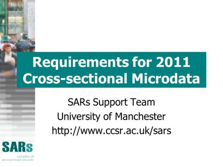 Requirements for 2011 Cross-sectional Microdata SARs Support Team University of Manchester