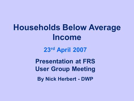 Households Below Average Income 23 rd April 2007 Presentation at FRS User Group Meeting By Nick Herbert - DWP.