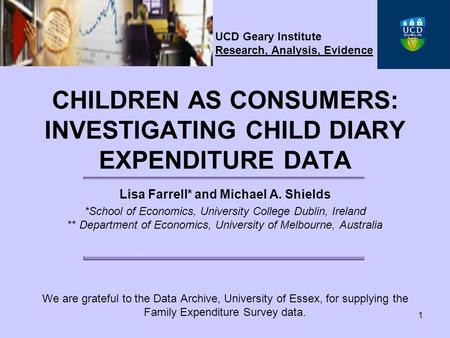 1 CHILDREN AS CONSUMERS: INVESTIGATING CHILD DIARY EXPENDITURE DATA Lisa Farrell* and Michael A. Shields *School of Economics, University College Dublin,