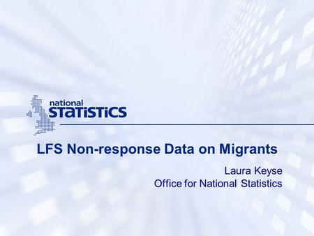 LFS Non-response Data on Migrants Laura Keyse Office for National Statistics.